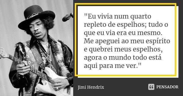"""""""Eu vivia num quarto repleto de espelhos; tudo o que eu via era eu mesmo. Me apeguei ao meu espírito e quebrei meus espelhos, agora o mundo todo está aqui ... Frase de Jimi Hendrix."""