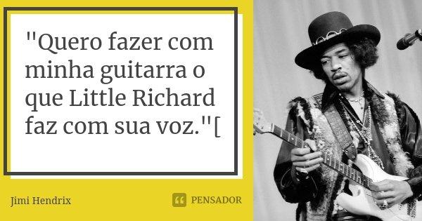 """""""Quero fazer com minha guitarra o que Little Richard faz com sua voz.""""[... Frase de Jimi Hendrix."""