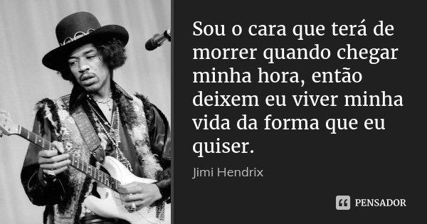 Sou o cara que terá de morrer quando chegar minha hora, então deixem eu viver minha vida da forma que eu quiser.... Frase de Jimi Hendrix.