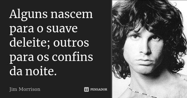 Alguns nascem para o suave deleite; outros para os confins da noite.... Frase de Jim Morrison.