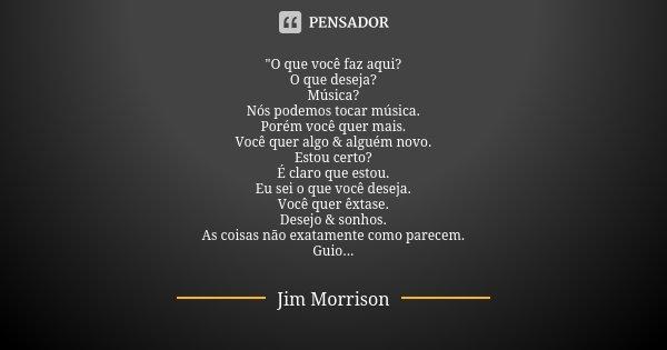 """""""O que você faz aqui? O que deseja? Música? Nós podemos tocar música. Porém você quer mais. Você quer algo & alguém novo. Estou certo? É claro que esto... Frase de Jim Morrison."""