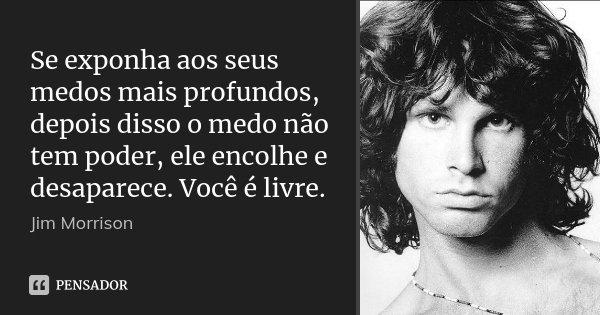 Se exponha aos seus medos mais profundos, depois disso o medo não tem poder, ele encolhe e desaparece. Você é livre.... Frase de Jim Morrison.