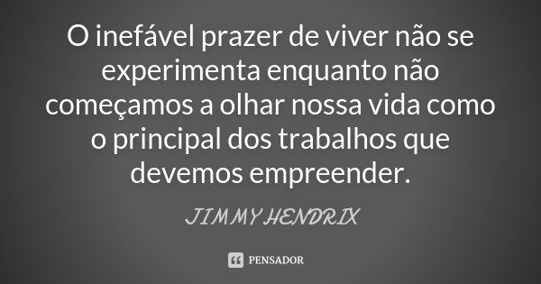 O Inefável prazer de viver, não se experimenta enquanto não começamos a olhar nossa vida como principal dos trabalhos que devemos empreender.... Frase de Jimmy Hendrix.