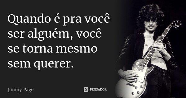 Quando é pra você ser alguém, você se torna mesmo sem querer.... Frase de Jimmy Page.
