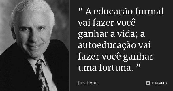 """"""" A educação formal vai fazer você ganhar a vida; a autoeducação vai fazer você ganhar uma fortuna. """"... Frase de Jim Rohn."""