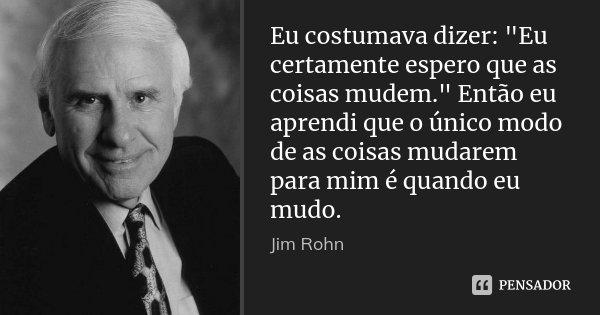 """Eu costumava dizer: """"Eu certamente espero que as coisas mudem."""" Então eu aprendi que o único modo de as coisas mudarem para mim é quando eu mudo.... Frase de Jim Rohn."""