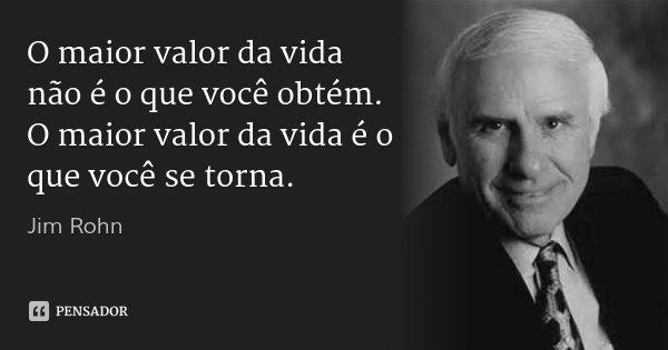 O maior valor da vida não é o que você obtém. O maior valor da vida é o que você se torna.... Frase de Jim Rohn.