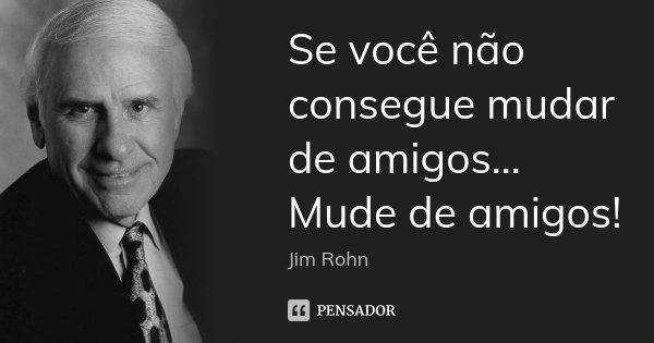 Se você não consegue mudar de amigos... Mude de amigos!... Frase de Jim Rohn.