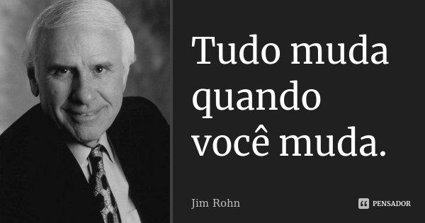 Tudo muda quando você muda.... Frase de Jim Rohn.