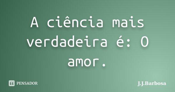 A ciência mais verdadeira é: O amor.... Frase de J J Barbosa.