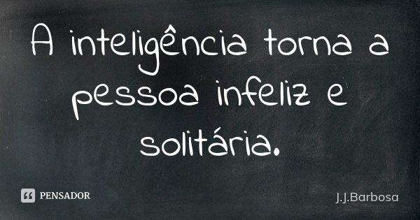 A inteligência torna a pessoa infeliz e solitária.... Frase de J J Barbosa.