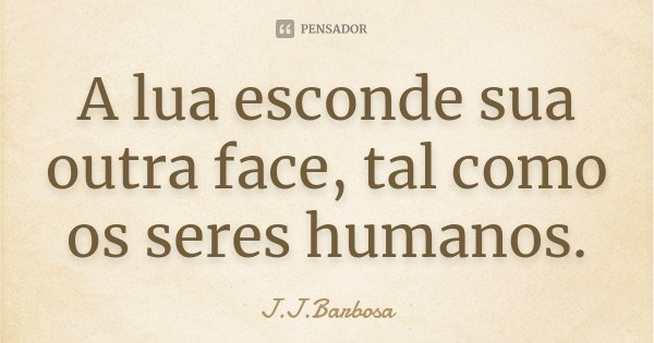 A lua esconde sua outra face, tal como os seres humanos.... Frase de J J Barbosa.
