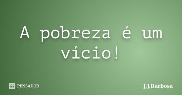 A pobreza é um vício!... Frase de J J Barbosa.