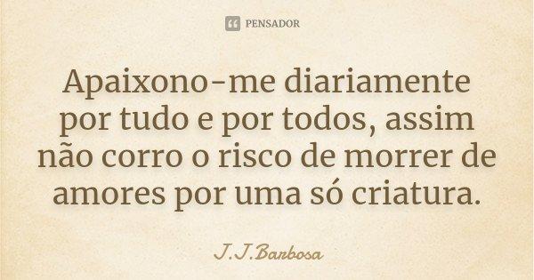 Apaixono-me diariamente por tudo e por todos, assim não corro o risco de morrer de amores por uma só criatura.... Frase de J J Barbosa.