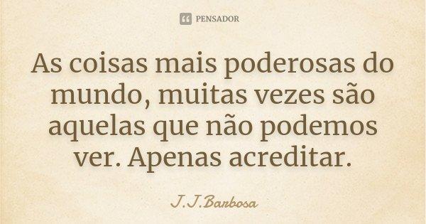 As coisas mais poderosas do mundo, muitas vezes são aquelas que não podemos ver. Apenas acreditar.... Frase de J J Barbosa.