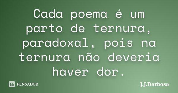 Cada poema é um parto de ternura, paradoxal, pois na ternura não deveria haver dor.... Frase de J J Barbosa.