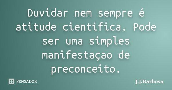 Duvidar nem sempre é atitude científica. Pode ser uma simples manifestaçao de preconceito.... Frase de J.J.Barbosa.