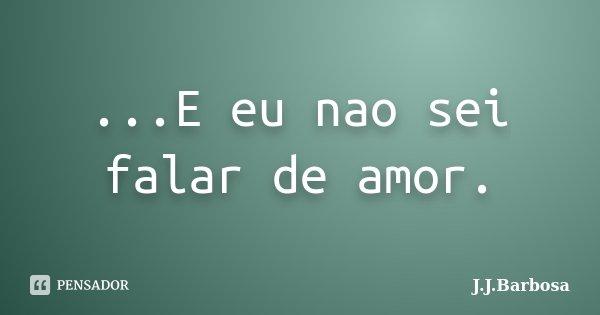 ...E eu nao sei falar de amor.... Frase de J J Barbosa.