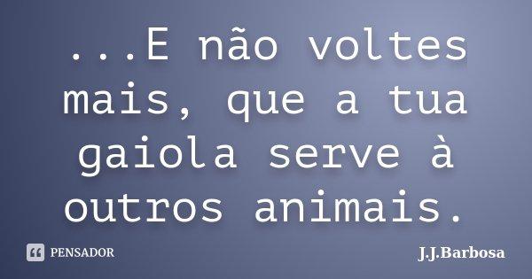 ...E não voltes mais, que a tua gaiola serve à outros animais.... Frase de J J Barbosa.