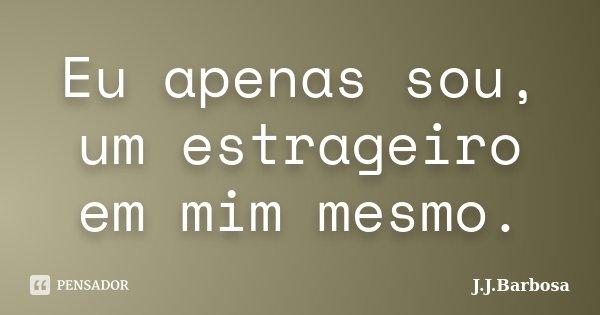 Eu apenas sou, um estrageiro em mim mesmo.... Frase de J.J.Barbosa.