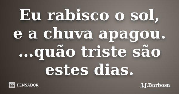 Eu rabisco o sol, e a chuva apagou. ...quão triste são estes dias.... Frase de J J Barbosa.