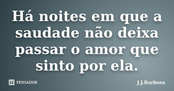 Há noites em que a saudade não deixa passar o amor que sinto por ela.... Frase de J J Barbosa.