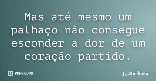 Mas até mesmo um palhaço não consegue esconder a dor de um coração partido.... Frase de J J Barbosa.