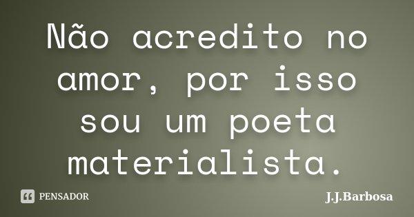 Não acredito no amor, por isso sou um poeta materialista.... Frase de J J Barbosa.