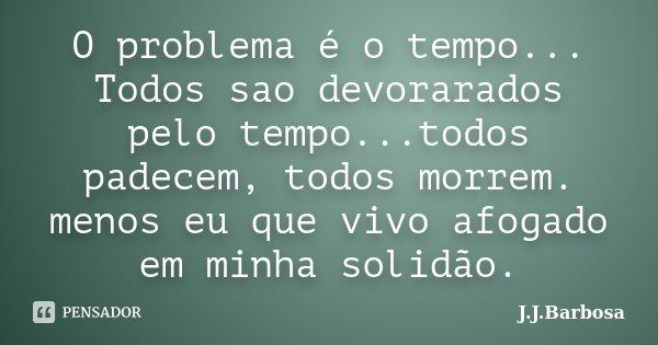 O problema é o tempo... Todos sao devorarados pelo tempo...todos padecem, todos morrem. menos eu que vivo afogado em minha solidão.... Frase de J J Barbosa.
