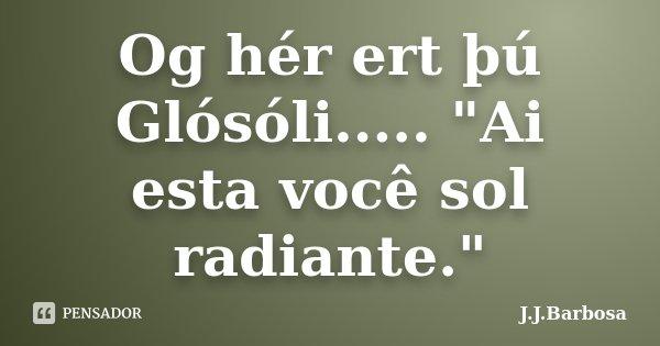 """Og hér ert þú Glósóli..... """"Ai esta você sol radiante.""""... Frase de J J Barbosa."""