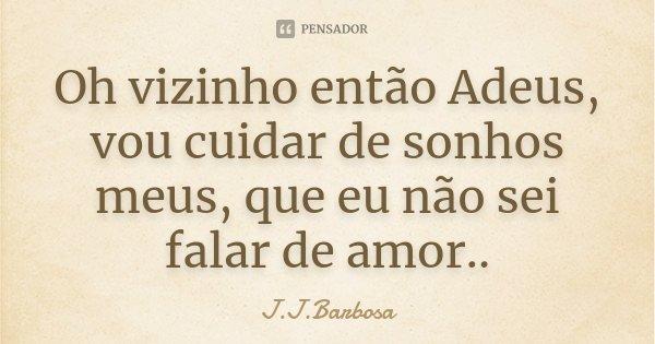 Oh vizinho então Adeus, vou cuidar de sonhos meus, que eu não sei falar de amor..... Frase de J J Barbosa.