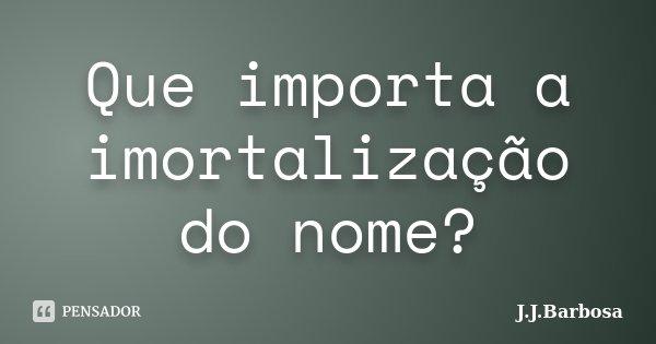 Que importa a imortalização do nome?... Frase de J J Barbosa.