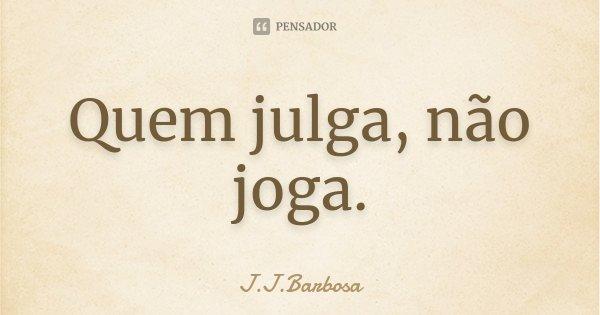 Quem julga, não joga.... Frase de J J Barbosa.