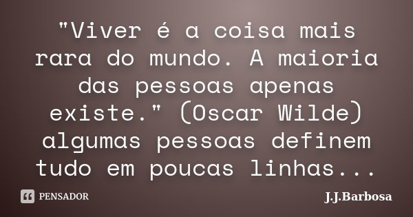 """""""Viver é a coisa mais rara do mundo. A maioria das pessoas apenas existe."""" (Oscar Wilde) algumas pessoas definem tudo em poucas linhas...... Frase de J J Barbosa."""