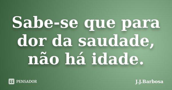 Sabe-se que para dor da saudade, não há idade.... Frase de J J Barbosa.