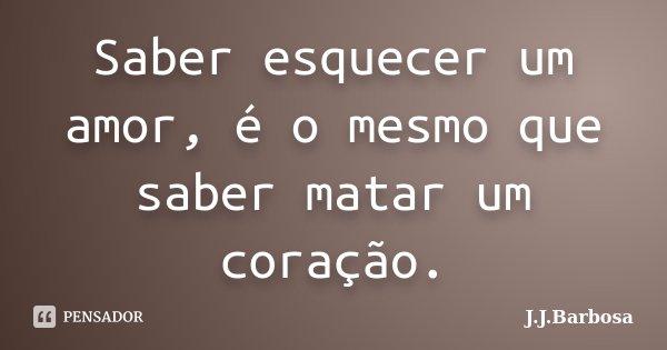 Saber esquecer um amor, é o mesmo que saber matar um coração.... Frase de J J Barbosa.