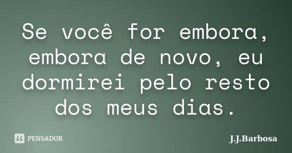 Se você for embora, embora de novo, eu dormirei pelo resto dos meus dias.... Frase de J J Barbosa.