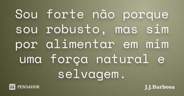 Sou forte não porque sou robusto, mas sim por alimentar em mim uma força natural e selvagem.... Frase de J J Barbosa.