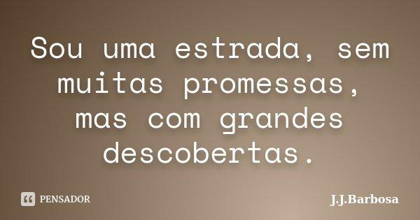 Sou uma estrada, sem muitas promessas, mas com grandes descobertas.... Frase de J J Barbosa.