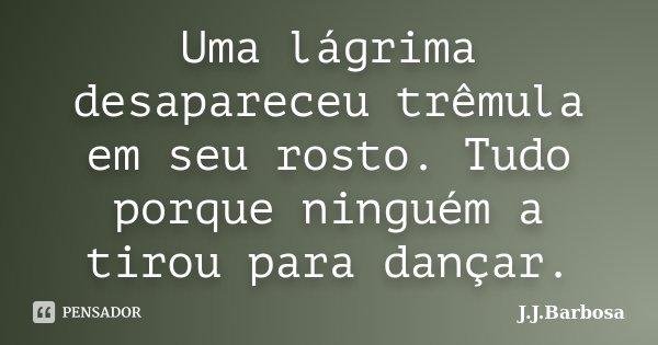 Uma lágrima desapareceu trêmula em seu rosto. Tudo porque ninguém a tirou para dançar.... Frase de J J Barbosa.