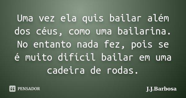 Uma vez ela quis bailar além dos céus, como uma bailarina. No entanto nada fez, pois se é muito difícil bailar em uma cadeira de rodas.... Frase de J J Barbosa.