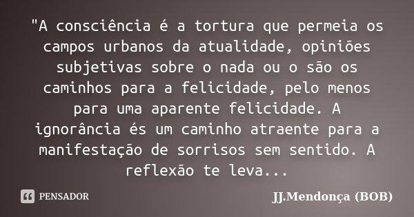 """""""A consciência é a tortura que permeia os campos urbanos da atualidade, opiniões subjetivas sobre o nada ou o são os caminhos para a felicidade, pelo menos... Frase de JJ.Mendonça (BOB)."""
