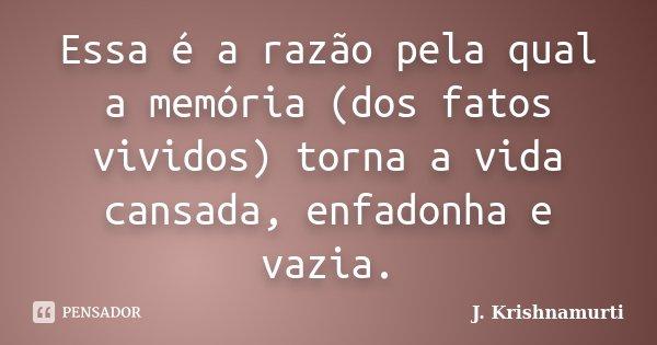 Essa é a razão pela qual a memória (dos fatos vividos) torna a vida cansada, enfadonha e vazia.... Frase de J.Krishnamurti.
