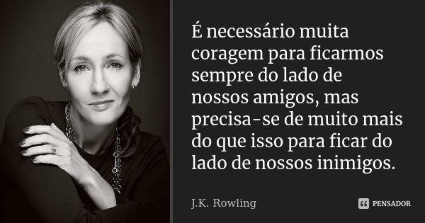 É necessário muita coragem para ficarmos sempre do lado de nossos amigos, mas precisa-se de muito mais do que isso para ficar do lado de nossos inimigos.... Frase de J.K. Rowling.
