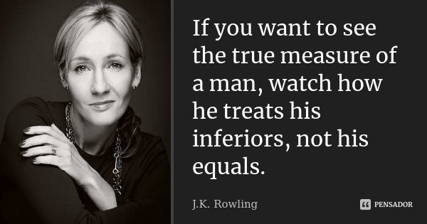If you want to see the true measure of a man, watch how he treats his inferiors, not his equals.... Frase de J. K. Rowling.