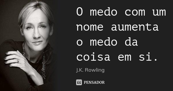 O medo com um nome aumenta o medo da coisa em si.... Frase de J.K. Rowling.