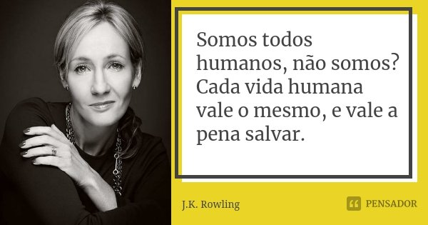 Somos todos humanos, não somos? Cada vida humana vale o mesmo, e vale a pena salvar.... Frase de J.K. Rowling.