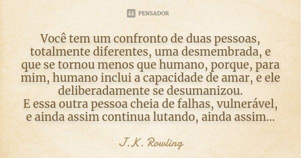 Você tem um confronto de duas pessoas, totalmente diferentes, uma desmembrada, e que se tornou menos que humano, porque, para mim, humano inclui a capacidade de... Frase de J.K. Rowling.