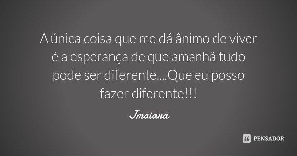 A única coisa que me dá ânimo de viver é a esperança de que amanhã tudo pode ser diferente....Que eu posso fazer diferente!!!... Frase de Jmaiara.