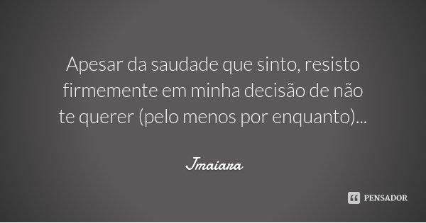 Apesar da saudade que sinto, resisto firmemente em minha decisão de não te querer (pelo menos por enquanto)...... Frase de Jmaiara.